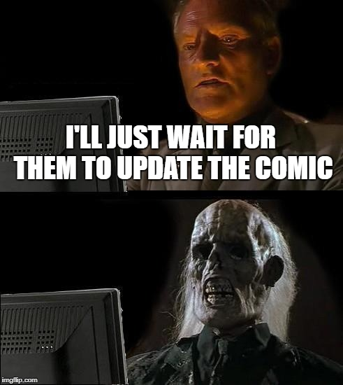 Ill Just Wait Here Meme | I'LL JUST WAIT FOR THEM TO UPDATE THE COMIC | image tagged in memes,ill just wait here | made w/ Imgflip meme maker
