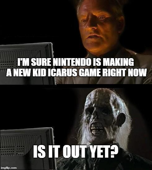 Ill Just Wait Here Meme | I'M SURE NINTENDO IS MAKING A NEW KID ICARUS GAME RIGHT NOW IS IT OUT YET? | image tagged in memes,ill just wait here | made w/ Imgflip meme maker
