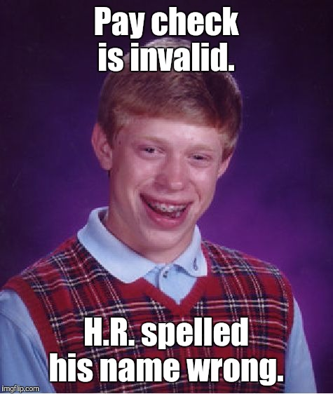 Bad Luck Brian Meme | Pay check is invalid. H.R. spelled his name wrong. | image tagged in memes,bad luck brian | made w/ Imgflip meme maker