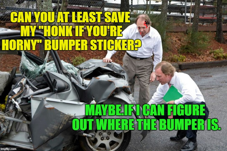 "Non-judgemental Insurance guy | CAN YOU AT LEAST SAVE MY ""HONK IF YOU'RE HORNY"" BUMPER STICKER? MAYBE.IF I CAN FIGURE OUT WHERE THE BUMPER IS. 