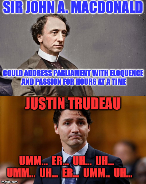 One was an elder statesman, the other is a village idiot. | SIR JOHN A. MACDONALD COULD ADDRESS PARLIAMENT WITH ELOQUENCE AND PASSION FOR HOURS AT A TIME JUSTIN TRUDEAU UMM...  ER...  UH...  UH...   U | image tagged in canada,justin trudeau,canadian politics,meanwhile in canada | made w/ Imgflip meme maker