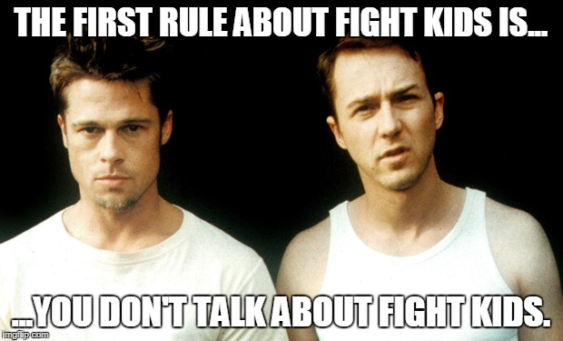 Fight club kids | THE FIRST RULE ABOUT FIGHT KIDS IS... ...YOU DON'T TALK ABOUT FIGHT KIDS. | image tagged in fight club | made w/ Imgflip meme maker