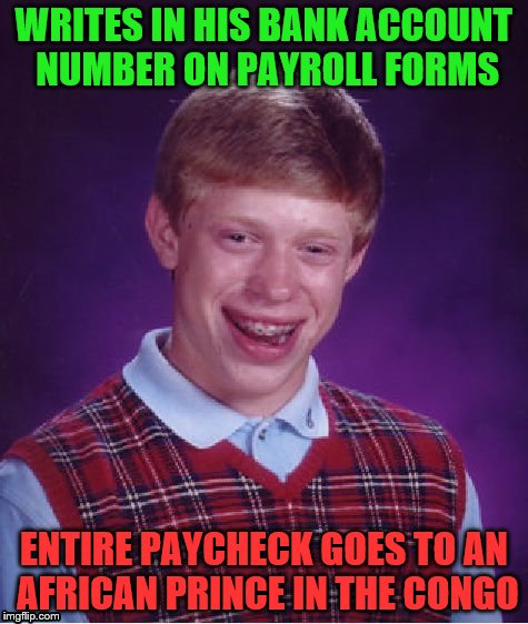 Bad Luck Brian Meme | WRITES IN HIS BANK ACCOUNT NUMBER ON PAYROLL FORMS ENTIRE PAYCHECK GOES TO AN AFRICAN PRINCE IN THE CONGO | image tagged in memes,bad luck brian | made w/ Imgflip meme maker