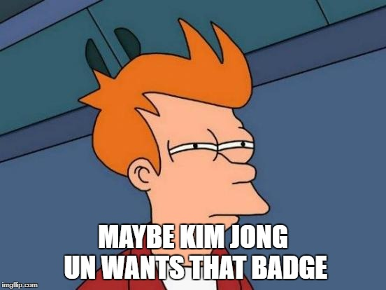 Futurama Fry Meme | MAYBE KIM JONG UN WANTS THAT BADGE | image tagged in memes,futurama fry | made w/ Imgflip meme maker