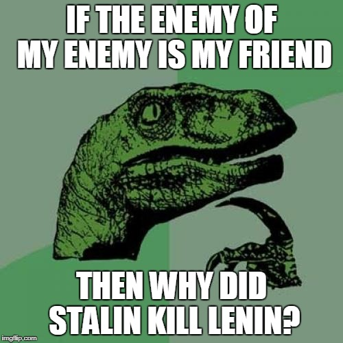 Philosoraptor Meme | IF THE ENEMY OF MY ENEMY IS MY FRIEND THEN WHY DID STALIN KILL LENIN? | image tagged in memes,philosoraptor,stalin,lenine,soviet union,russia | made w/ Imgflip meme maker