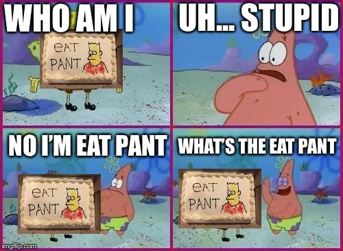 Texas Spongebob | WHO AM I UH... STUPID NO I'M EAT PANT WHAT'S THE EAT PANT | image tagged in texas spongebob | made w/ Imgflip meme maker