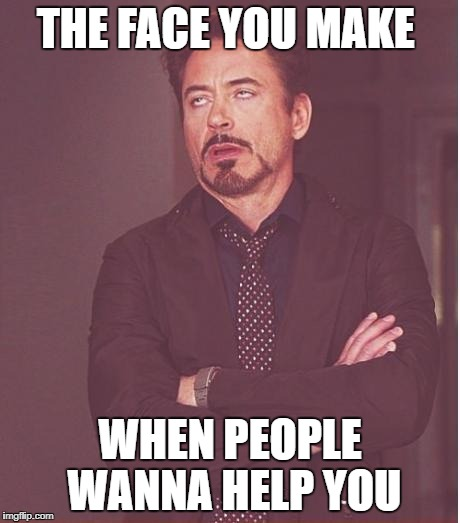 Face You Make Robert Downey Jr Meme | THE FACE YOU MAKE WHEN PEOPLE WANNA HELP YOU | image tagged in memes,face you make robert downey jr | made w/ Imgflip meme maker