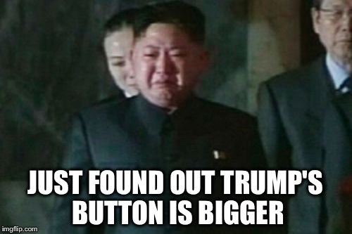 Kim Jong Un Sad | JUST FOUND OUT TRUMP'S BUTTON IS BIGGER | image tagged in memes,kim jong un sad,nuclear,button | made w/ Imgflip meme maker