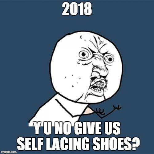 im still waiting for them... | 2018 Y U NO GIVE US SELF LACING SHOES? | image tagged in memes,y u no,still waiting,funny,2018,shoes | made w/ Imgflip meme maker