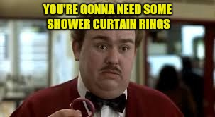 YOU'RE GONNA NEED SOME SHOWER CURTAIN RINGS | made w/ Imgflip meme maker
