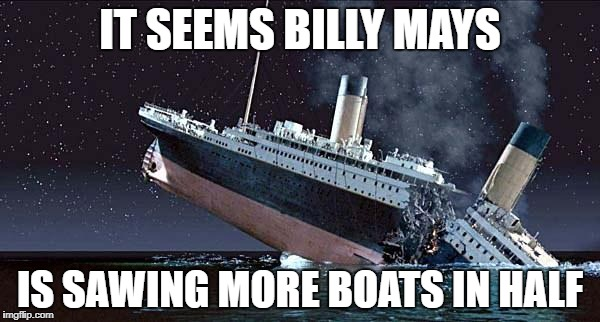 Billy Mays Is Sawing More Boats In Half! | IT SEEMS BILLY MAYS IS SAWING MORE BOATS IN HALF | image tagged in titanic,billy mays | made w/ Imgflip meme maker