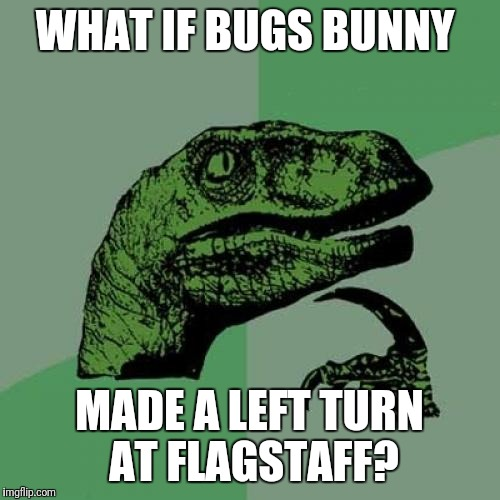 Philosoraptor Meme | WHAT IF BUGS BUNNY MADE A LEFT TURN AT FLAGSTAFF? | image tagged in memes,philosoraptor | made w/ Imgflip meme maker