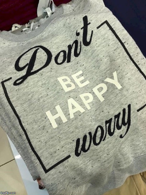 image tagged in don't be happy,worry | made w/ Imgflip meme maker