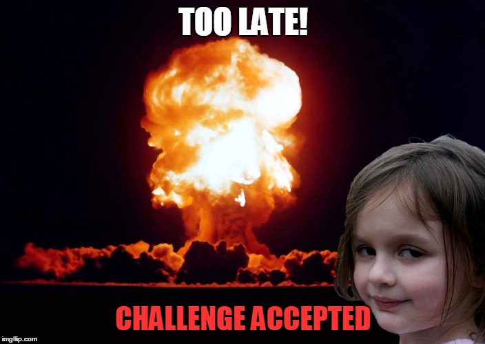 TOO LATE! CHALLENGE ACCEPTED | made w/ Imgflip meme maker