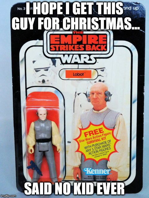 Lobot | I HOPE I GET THIS GUY FOR CHRISTMAS... SAID NO KID EVER | image tagged in christmas,unhappy,christmas gifts,unwanted,baldness | made w/ Imgflip meme maker