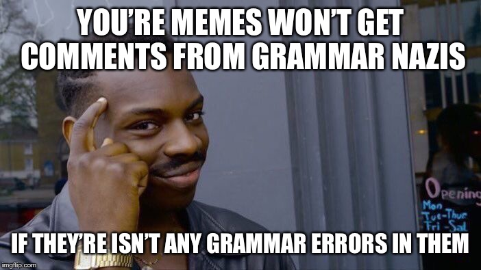 Roll Safe Think About It Meme | YOU'RE MEMES WON'T GET COMMENTS FROM GRAMMAR NAZIS IF THEY'RE ISN'T ANY GRAMMAR ERRORS IN THEM | image tagged in memes,roll safe think about it,grammar nazi | made w/ Imgflip meme maker