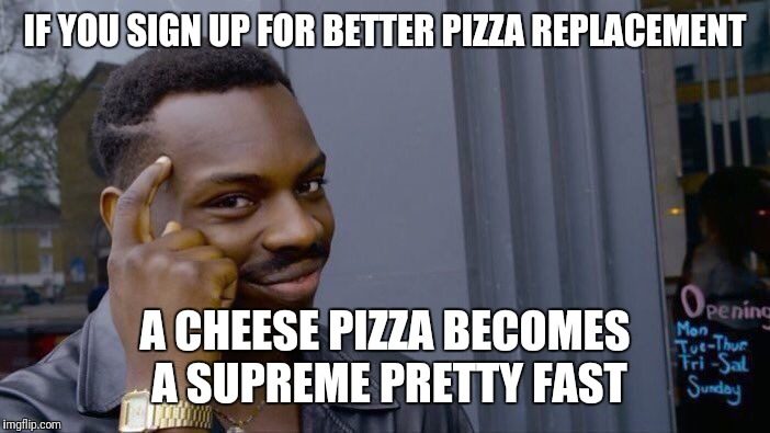 Roll Safe Think About It Meme | IF YOU SIGN UP FOR BETTER PIZZA REPLACEMENT A CHEESE PIZZA BECOMES A SUPREME PRETTY FAST | image tagged in memes,roll safe think about it | made w/ Imgflip meme maker