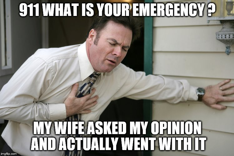 wife values opinion | 911 WHAT IS YOUR EMERGENCY ? MY WIFE ASKED MY OPINION AND ACTUALLY WENT WITH IT | image tagged in heart attack | made w/ Imgflip meme maker