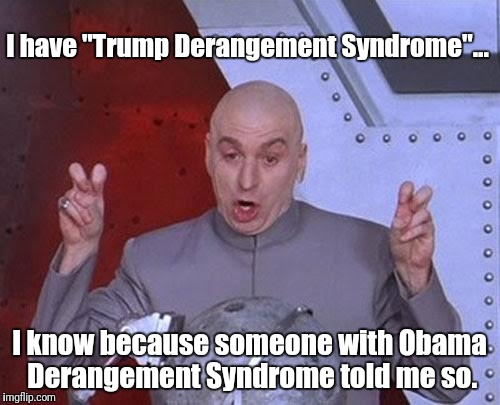 "Do you have Obama Derangement Syndrome too? | I have ""Trump Derangement Syndrome""... I know because someone with Obama Derangement Syndrome told me so. 