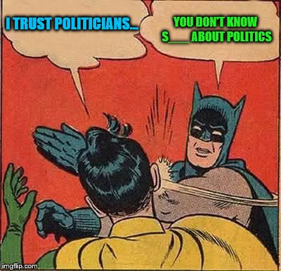 Batman Slapping Robin Meme | I TRUST POLITICIANS... YOU DON'T KNOW S___ ABOUT POLITICS | image tagged in memes,batman slapping robin | made w/ Imgflip meme maker