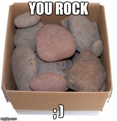 Box of Rocks | YOU ROCK ; ) | image tagged in box of rocks | made w/ Imgflip meme maker