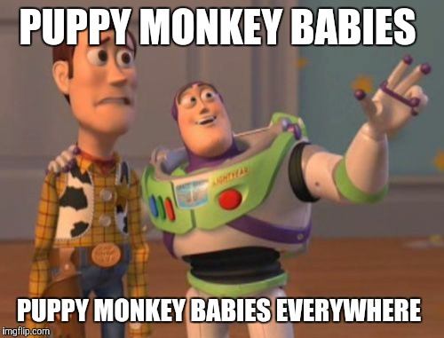Puppy. *lick* Monkey. *lick* Baby. *lick* | PUPPY MONKEY BABIES PUPPY MONKEY BABIES EVERYWHERE | image tagged in memes,x,x everywhere,x x everywhere | made w/ Imgflip meme maker