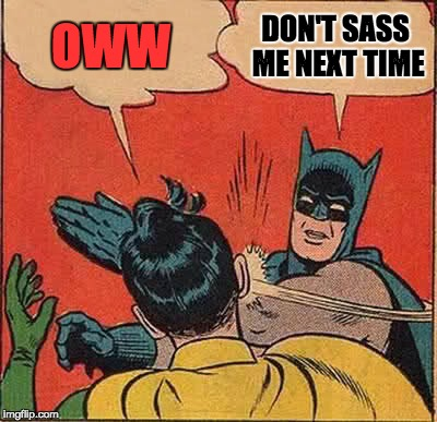 Batman Slapping Robin Meme | OWW DON'T SASS ME NEXT TIME | image tagged in memes,batman slapping robin | made w/ Imgflip meme maker