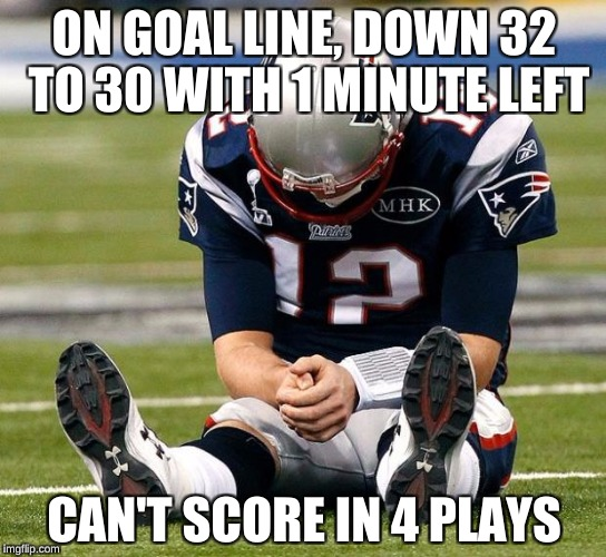 tom Brady sad | ON GOAL LINE, DOWN 32 TO 30 WITH 1 MINUTE LEFT CAN'T SCORE IN 4 PLAYS | image tagged in tom brady sad | made w/ Imgflip meme maker