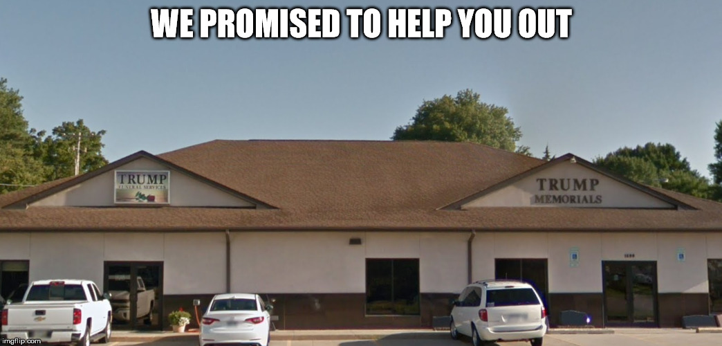 Trump mortuary | WE PROMISED TO HELP YOU OUT | image tagged in trump,mortuary,promise to help you out | made w/ Imgflip meme maker