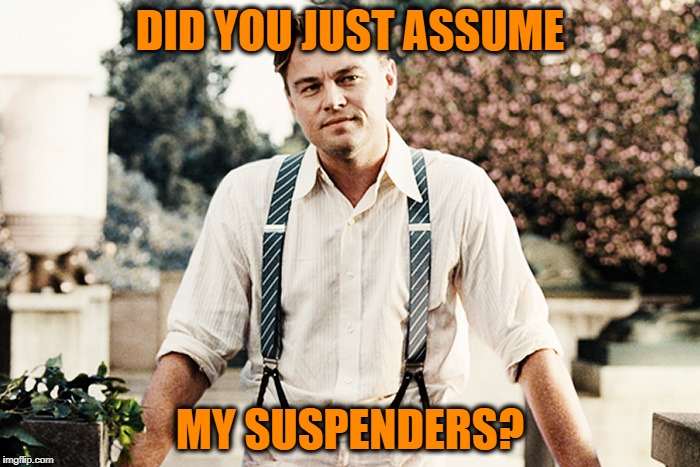DID YOU JUST ASSUME MY SUSPENDERS? | image tagged in gatsby suspenders | made w/ Imgflip meme maker