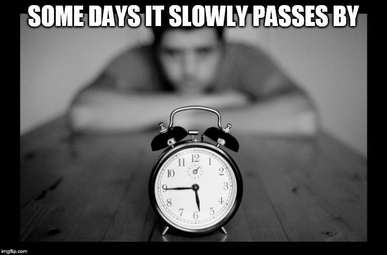 SOME DAYS IT SLOWLY PASSES BY | made w/ Imgflip meme maker