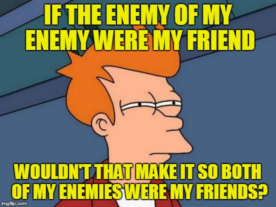 Futurama Fry Meme | IF THE ENEMY OF MY ENEMY WERE MY FRIEND WOULDN'T THAT MAKE IT SO BOTH OF MY ENEMIES WERE MY FRIENDS? | image tagged in memes,futurama fry | made w/ Imgflip meme maker