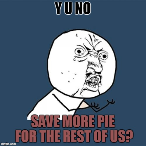 Y U No Meme | Y U NO SAVE MORE PIE FOR THE REST OF US? | image tagged in memes,y u no | made w/ Imgflip meme maker