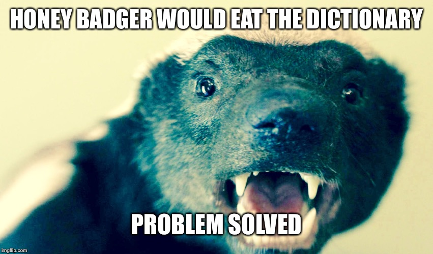 HONEY BADGER WOULD EAT THE DICTIONARY PROBLEM SOLVED | made w/ Imgflip meme maker