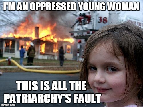 Disaster Girl Meme | I'M AN OPPRESSED YOUNG WOMAN THIS IS ALL THE PATRIARCHY'S FAULT | image tagged in memes,disaster girl | made w/ Imgflip meme maker