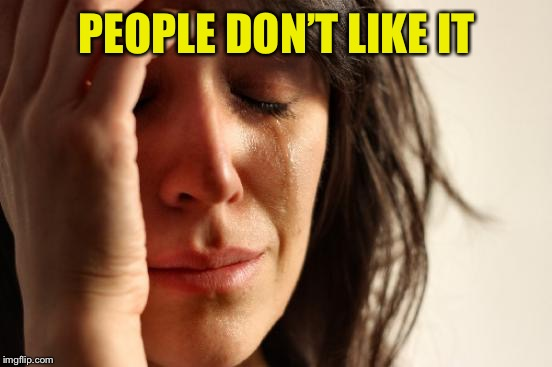 First World Problems Meme | PEOPLE DON'T LIKE IT | image tagged in memes,first world problems | made w/ Imgflip meme maker