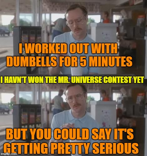 Kip Pretty Serious | I WORKED OUT WITH DUMBELLS FOR 5 MINUTES I HAVN'T WON THE MR. UNIVERSE CONTEST YET BUT YOU COULD SAY IT'S GETTING PRETTY SERIOUS | image tagged in kip pretty serious | made w/ Imgflip meme maker