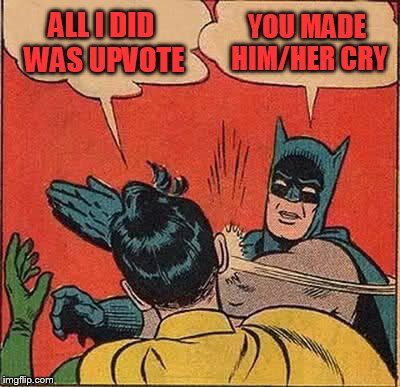 Batman Slapping Robin Meme | ALL I DID WAS UPVOTE YOU MADE HIM/HER CRY | image tagged in memes,batman slapping robin | made w/ Imgflip meme maker