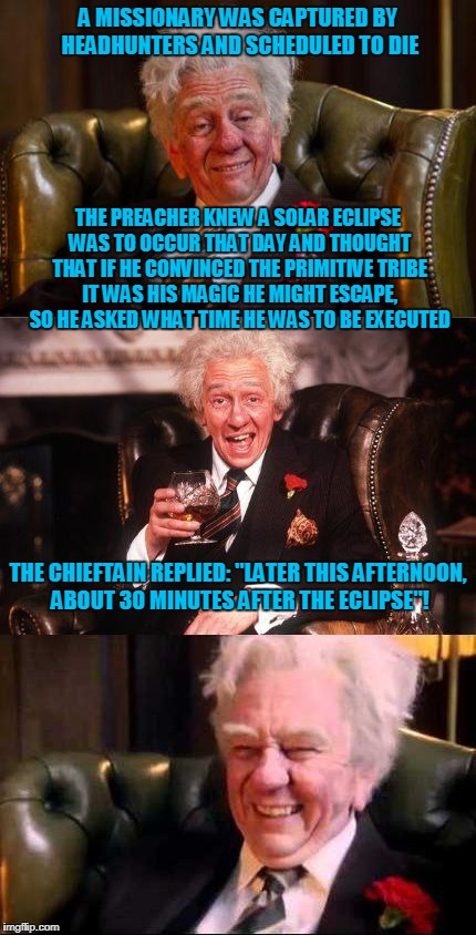 "oh the arrogance of the white gods | A MISSIONARY WAS CAPTURED BY HEADHUNTERS AND SCHEDULED TO DIE THE CHIEFTAIN REPLIED: ""LATER THIS AFTERNOON, ABOUT 30 MINUTES AFTER THE ECLIP 