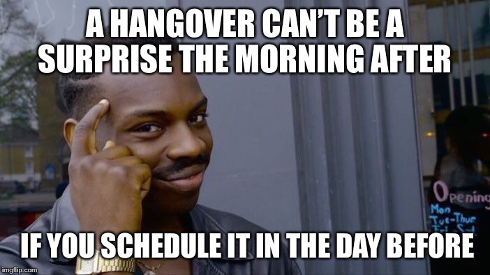 Roll Safe Think About It Meme | A HANGOVER CAN'T BE A SURPRISE THE MORNING AFTER IF YOU SCHEDULE IT IN THE DAY BEFORE | image tagged in memes,roll safe think about it | made w/ Imgflip meme maker