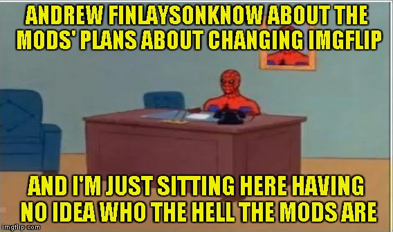 ANDREW FINLAYSONKNOW ABOUT THE MODS' PLANS ABOUT CHANGING IMGFLIP AND I'M JUST SITTING HERE HAVING NO IDEA WHO THE HELL THE MODS ARE | made w/ Imgflip meme maker