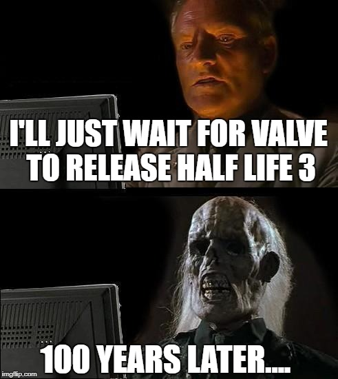Ill Just Wait Here Meme | I'LL JUST WAIT FOR VALVE TO RELEASE HALF LIFE 3 100 YEARS LATER.... | image tagged in memes,ill just wait here | made w/ Imgflip meme maker