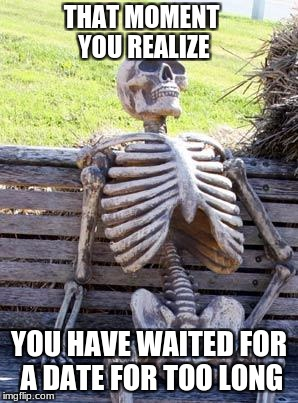 Waiting Skeleton Meme | THAT MOMENT YOU REALIZE YOU HAVE WAITED FOR A DATE FOR TOO LONG | image tagged in memes,waiting skeleton | made w/ Imgflip meme maker