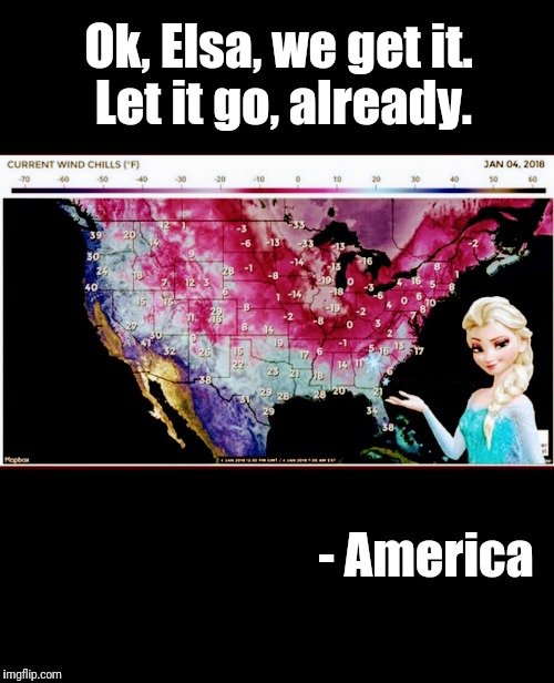 Let it go, already | Ok, Elsa, we get it. Let it go, already. - America | image tagged in elsa,frozen,cold weather,america,snow,freezing | made w/ Imgflip meme maker