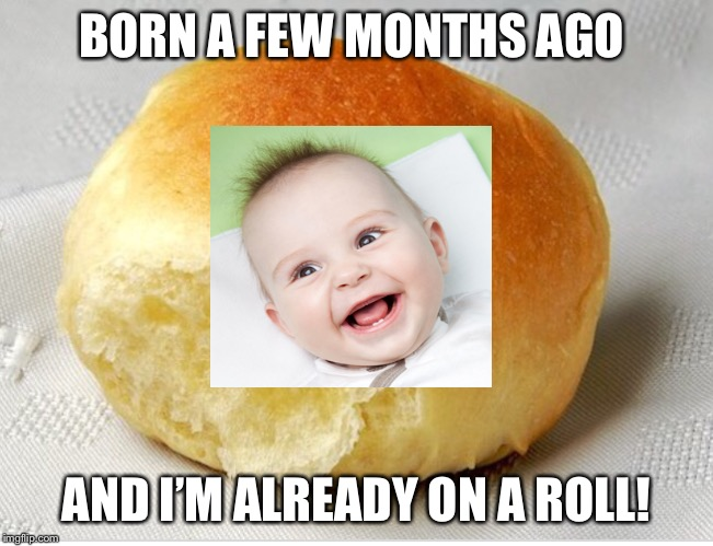 BORN A FEW MONTHS AGO AND I'M ALREADY ON A ROLL! | image tagged in memes,baby,smile,born,puns,funny baby | made w/ Imgflip meme maker