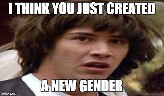 I THINK YOU JUST CREATED A NEW GENDER | made w/ Imgflip meme maker