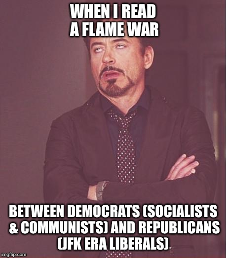 Face You Make Robert Downey Jr Meme | WHEN I READ A FLAME WAR BETWEEN DEMOCRATS (SOCIALISTS & COMMUNISTS) AND REPUBLICANS (JFK ERA LIBERALS) | image tagged in memes,face you make robert downey jr | made w/ Imgflip meme maker