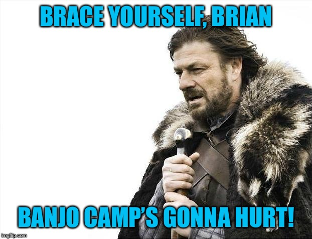 Brace Yourselves X is Coming Meme | BRACE YOURSELF, BRIAN BANJO CAMP'S GONNA HURT! | image tagged in memes,brace yourselves x is coming | made w/ Imgflip meme maker
