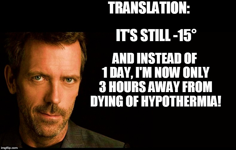 TRANSLATION: IT'S STILL -15° AND INSTEAD OF 1 DAY, I'M NOW ONLY 3 HOURS AWAY FROM DYING OF HYPOTHERMIA! | made w/ Imgflip meme maker