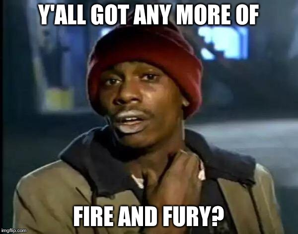 Fire and Fury is the new drug | Y'ALL GOT ANY MORE OF FIRE AND FURY? | image tagged in memes,y'all got any more of that,fire and fury,donald trump,steve bannon,politics | made w/ Imgflip meme maker